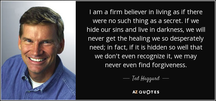 I am a firm believer in living as if there were no such thing as a secret. If we hide our sins and live in darkness, we will never get the healing we so desperately need; in fact, if it is hidden so well that we don't even recognize it, we may never even find forgiveness. - Ted Haggard