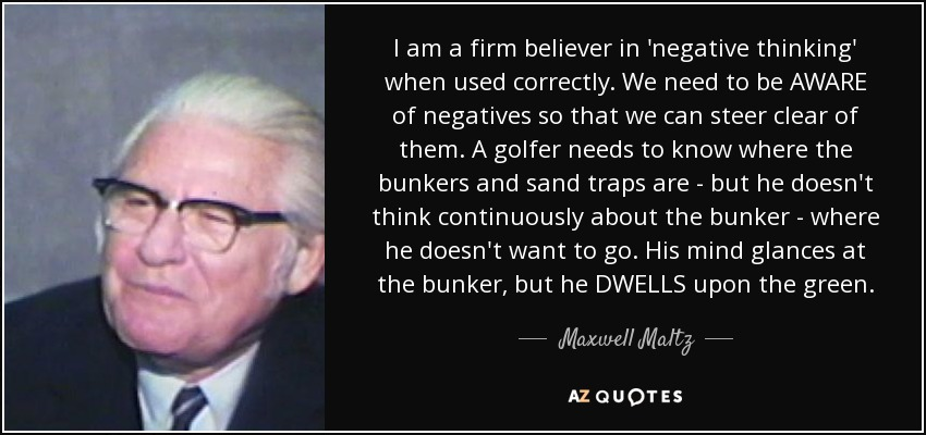 I am a firm believer in 'negative thinking' when used correctly. We need to be AWARE of negatives so that we can steer clear of them. A golfer needs to know where the bunkers and sand traps are - but he doesn't think continuously about the bunker - where he doesn't want to go. His mind glances at the bunker, but he DWELLS upon the green. - Maxwell Maltz