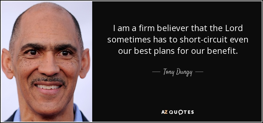 I am a firm believer that the Lord sometimes has to short-circuit even our best plans for our benefit. - Tony Dungy