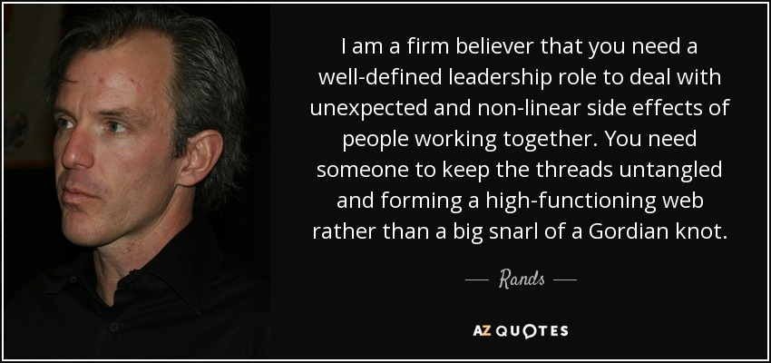 I am a firm believer that you need a well-defined leadership role to deal with unexpected and non-linear side effects of people working together. You need someone to keep the threads untangled and forming a high-functioning web rather than a big snarl of a Gordian knot. - Rands