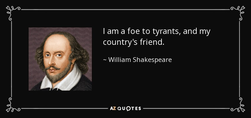 I am a foe to tyrants, and my country's friend. - William Shakespeare