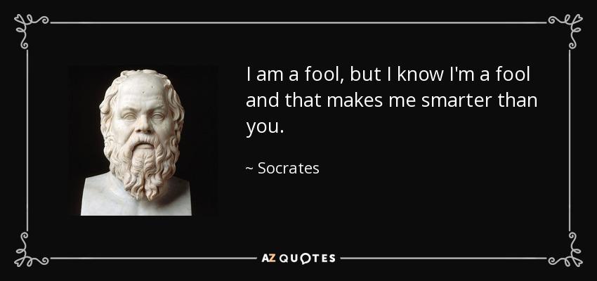Socrates quote: I am a fool, but I know I'm a fool...