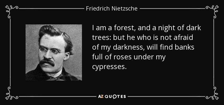 I am a forest, and a night of dark trees: but he who is not afraid of my darkness, will find banks full of roses under my cypresses. - Friedrich Nietzsche