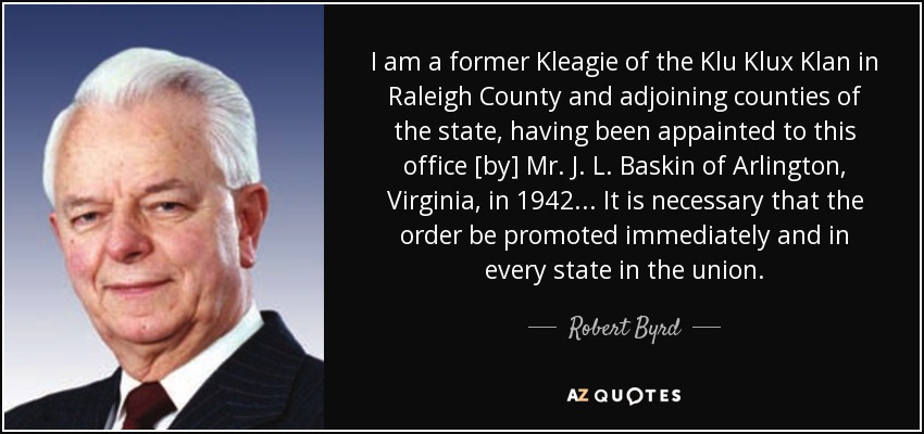 I am a former Kleagie of the Klu Klux Klan in Raleigh County and adjoining counties of the state, having been appainted to this office [by] Mr. J. L. Baskin of Arlington, Virginia, in 1942... It is necessary that the order be promoted immediately and in every state in the union. - Robert Byrd