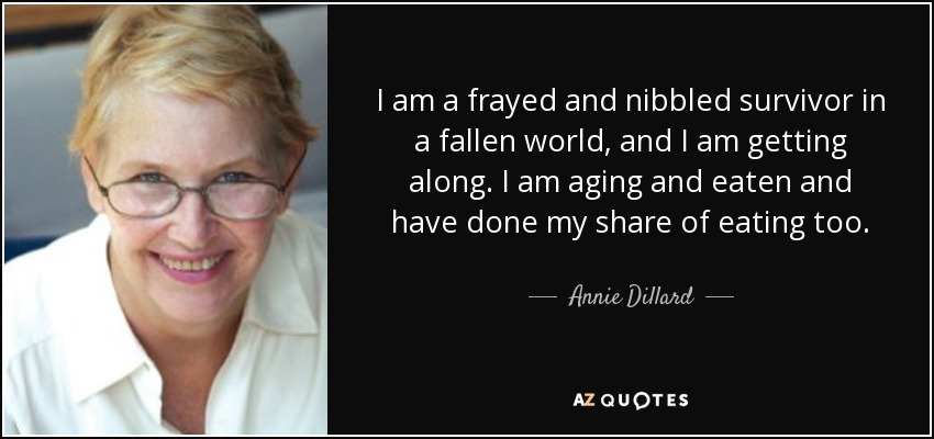 I am a frayed and nibbled survivor in a fallen world, and I am getting along. I am aging and eaten and have done my share of eating too. - Annie Dillard