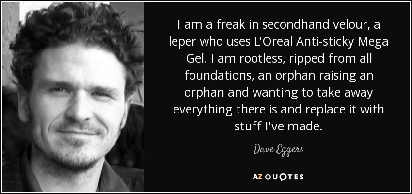 I am a freak in secondhand velour, a leper who uses L'Oreal Anti-sticky Mega Gel. I am rootless, ripped from all foundations, an orphan raising an orphan and wanting to take away everything there is and replace it with stuff I've made. - Dave Eggers