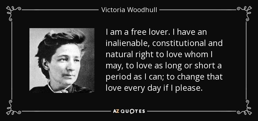 I am a free lover. I have an inalienable, constitutional and natural right to love whom I may, to love as long or short a period as I can; to change that love every day if I please. - Victoria Woodhull