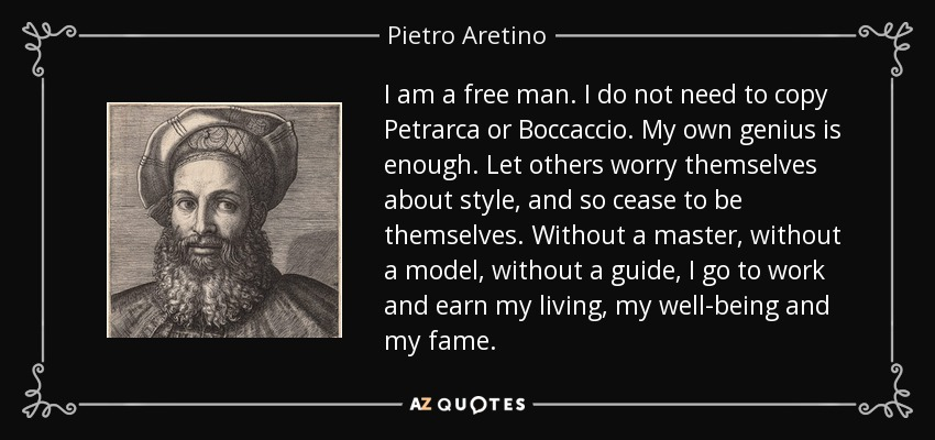 I am a free man. I do not need to copy Petrarca or Boccaccio. My own genius is enough. Let others worry themselves about style, and so cease to be themselves. Without a master, without a model, without a guide, I go to work and earn my living, my well-being and my fame. - Pietro Aretino