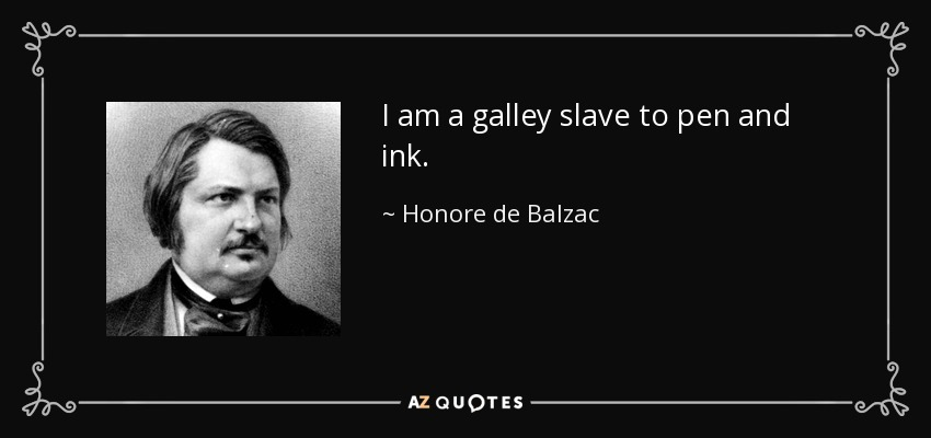 I am a galley slave to pen and ink. - Honore de Balzac