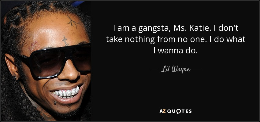 I am a gangsta, Ms. Katie. I don't take nothing from no one. I do what I wanna do. - Lil Wayne