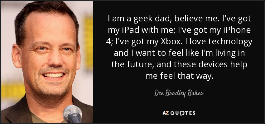 I am a geek dad, believe me. I've got my iPad with me; I've got my iPhone 4; I've got my Xbox. I love technology and I want to feel like I'm living in the future, and these devices help me feel that way. - Dee Bradley Baker
