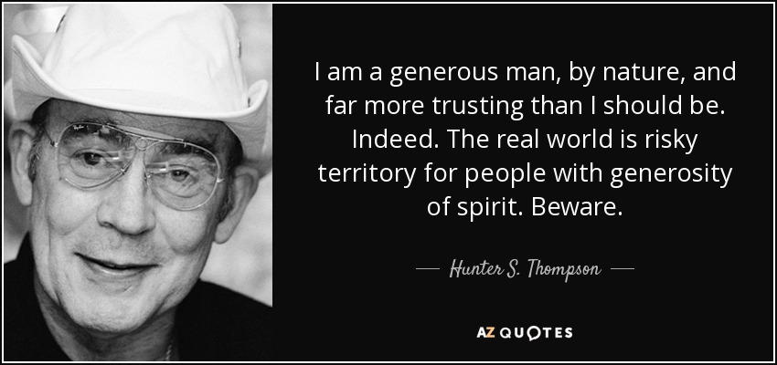 I am a generous man, by nature, and far more trusting than I should be. Indeed. The real world is risky territory for people with generosity of spirit. Beware. - Hunter S. Thompson