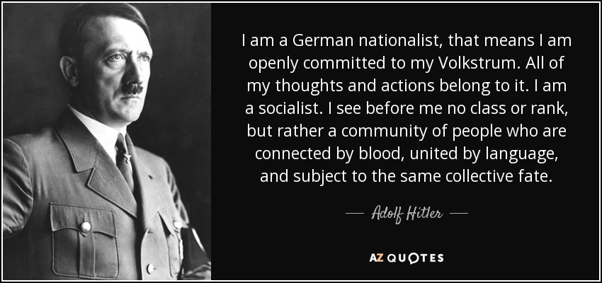 I am a German nationalist, that means I am openly committed to my Volkstrum. All of my thoughts and actions belong to it. I am a socialist. I see before me no class or rank, but rather a community of people who are connected by blood, united by language, and subject to the same collective fate. - Adolf Hitler