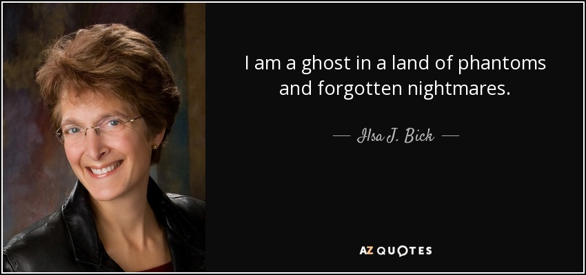 I am a ghost in a land of phantoms and forgotten nightmares. - Ilsa J. Bick
