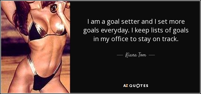 I am a goal setter and I set more goals everyday. I keep lists of goals in my office to stay on track. - Kiana Tom