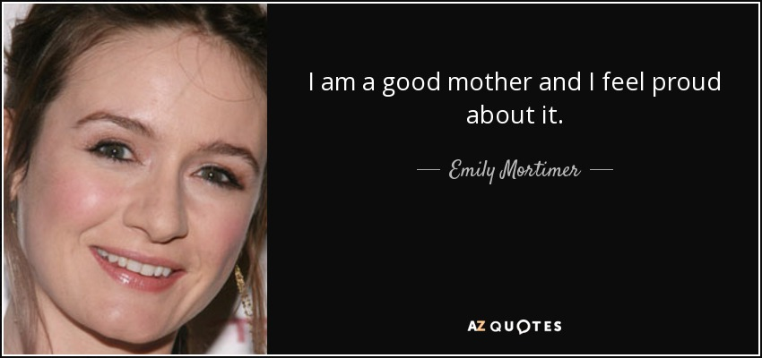 I am a good mother and I feel proud about it. - Emily Mortimer