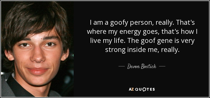 I am a goofy person, really. That's where my energy goes, that's how I live my life. The goof gene is very strong inside me, really. - Devon Bostick