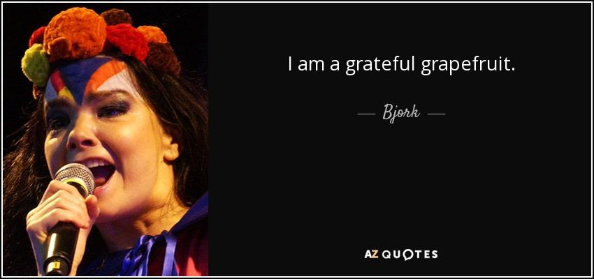 I am a grateful grapefruit. - Bjork