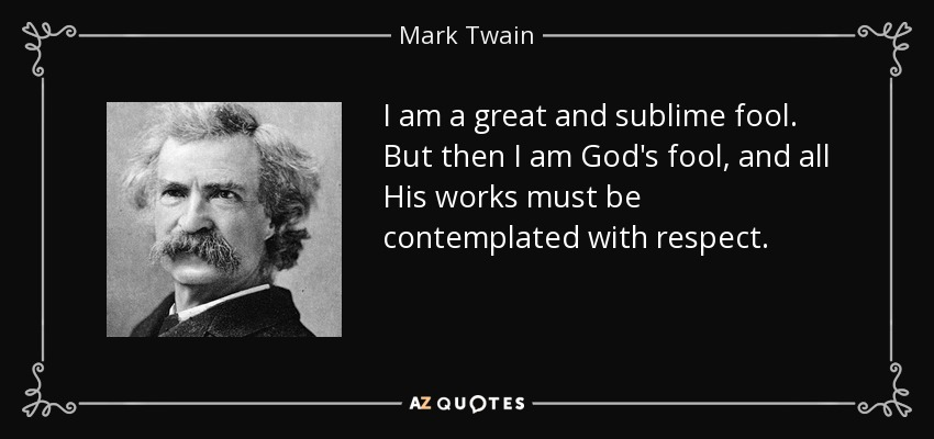 I am a great and sublime fool. But then I am God's fool, and all His works must be contemplated with respect. - Mark Twain