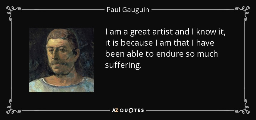 I am a great artist and I know it, it is because I am that I have been able to endure so much suffering. - Paul Gauguin