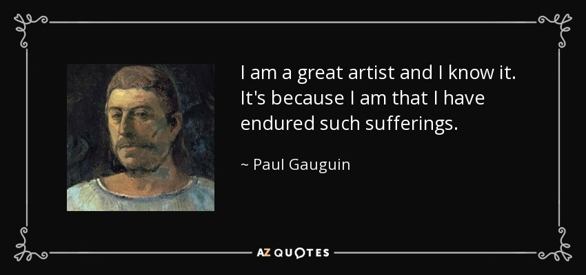 I am a great artist and I know it. It's because I am that I have endured such sufferings. - Paul Gauguin