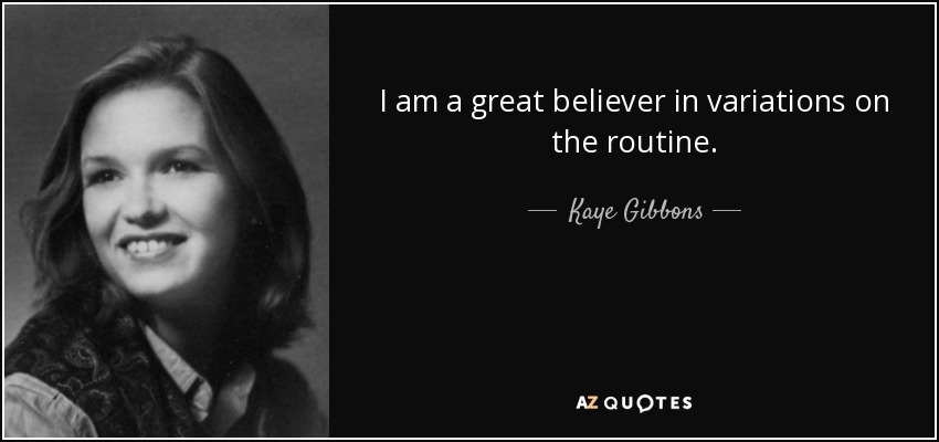 I am a great believer in variations on the routine. - Kaye Gibbons