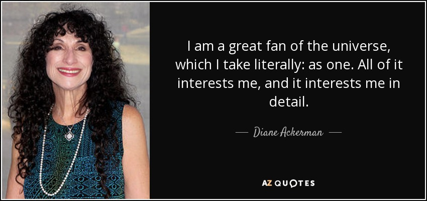 I am a great fan of the universe, which I take literally: as one. All of it interests me, and it interests me in detail. - Diane Ackerman
