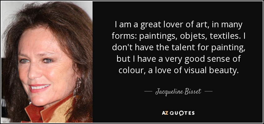 I am a great lover of art, in many forms: paintings, objets, textiles. I don't have the talent for painting, but I have a very good sense of colour, a love of visual beauty. - Jacqueline Bisset