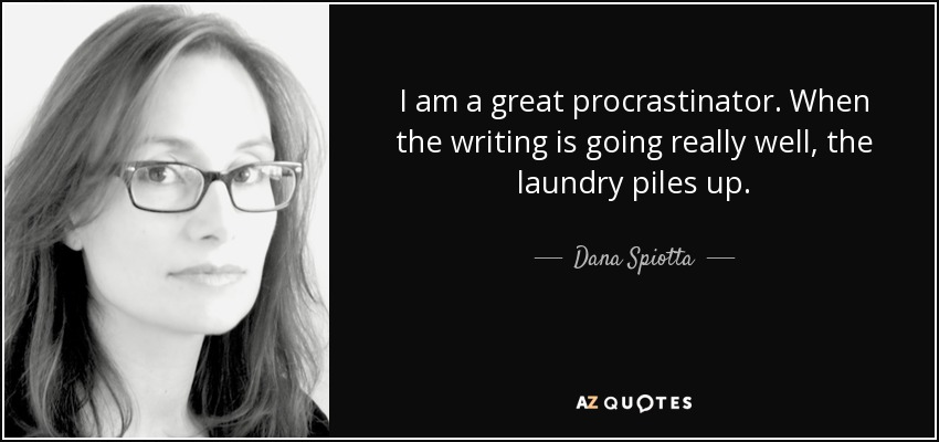 I am a great procrastinator. When the writing is going really well, the laundry piles up. - Dana Spiotta