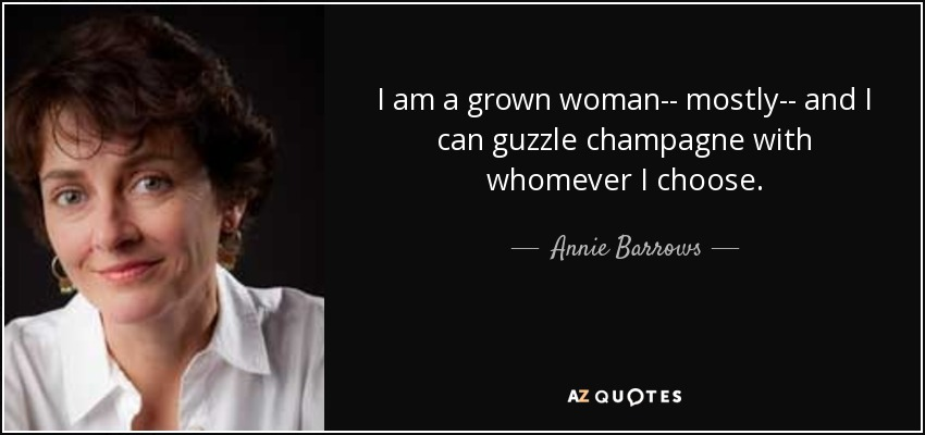 I am a grown woman-- mostly-- and I can guzzle champagne with whomever I choose. - Annie Barrows