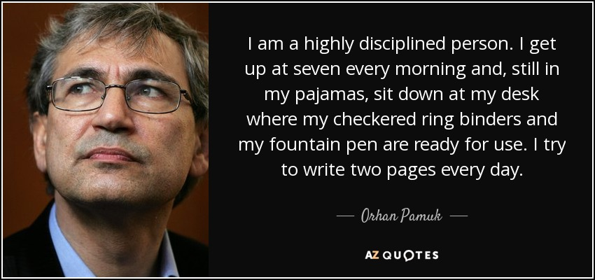 I am a highly disciplined person. I get up at seven every morning and, still in my pajamas, sit down at my desk where my checkered ring binders and my fountain pen are ready for use. I try to write two pages every day. - Orhan Pamuk