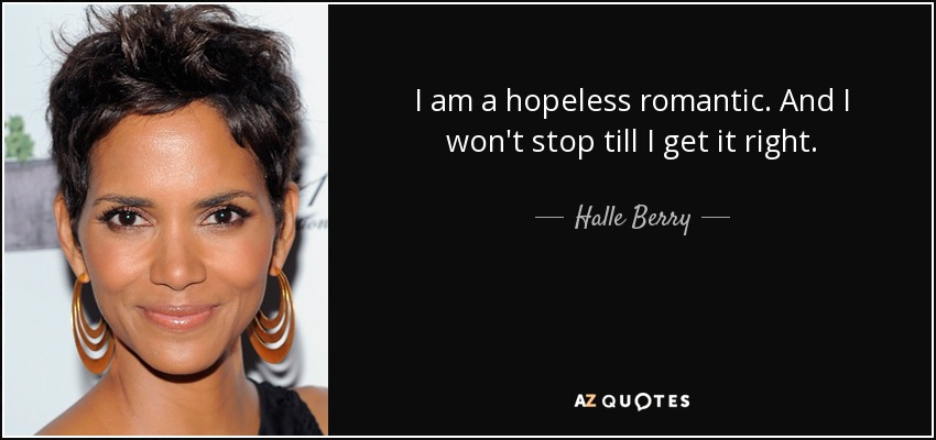 I am a hopeless romantic. And I won't stop till I get it right. - Halle Berry