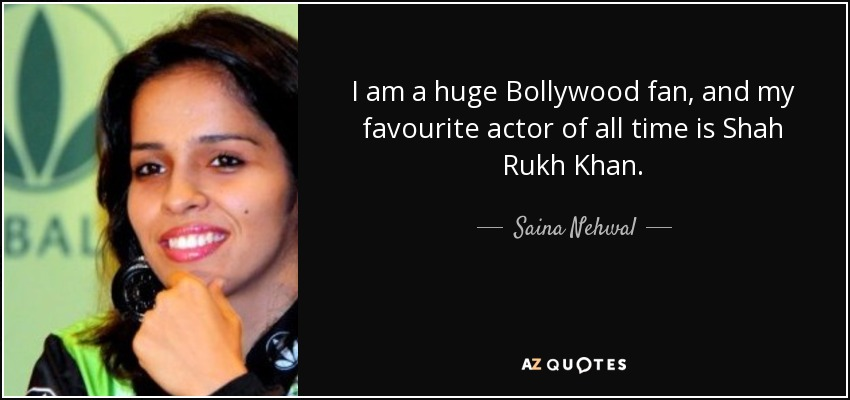 I am a huge Bollywood fan, and my favourite actor of all time is Shah Rukh Khan. - Saina Nehwal
