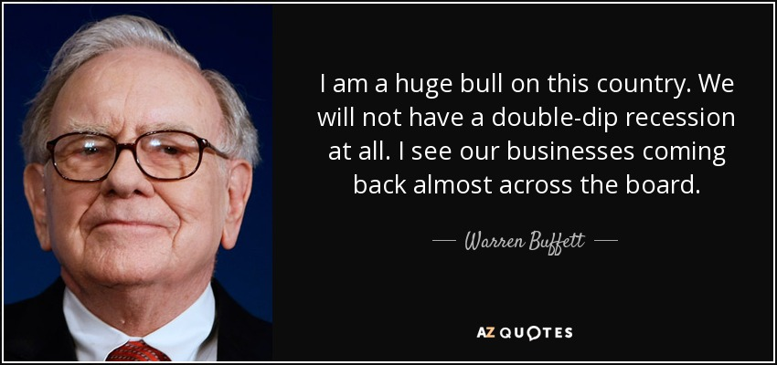 I am a huge bull on this country. We will not have a double-dip recession at all. I see our businesses coming back almost across the board. - Warren Buffett