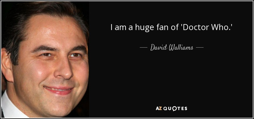 I am a huge fan of 'Doctor Who.' - David Walliams