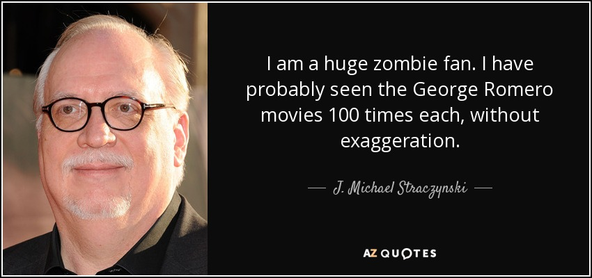 I am a huge zombie fan. I have probably seen the George Romero movies 100 times each, without exaggeration. - J. Michael Straczynski