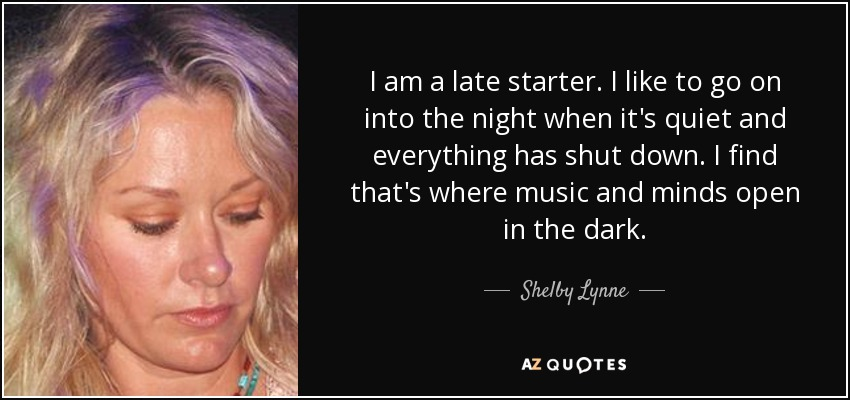 I am a late starter. I like to go on into the night when it's quiet and everything has shut down. I find that's where music and minds open in the dark. - Shelby Lynne