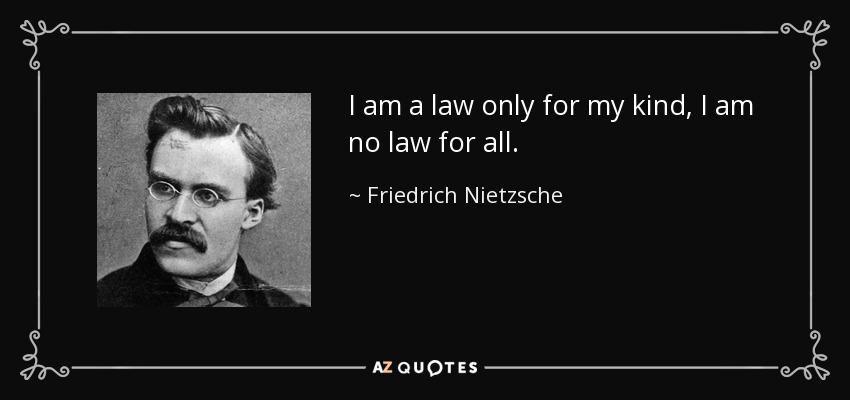 I am a law only for my kind, I am no law for all. - Friedrich Nietzsche