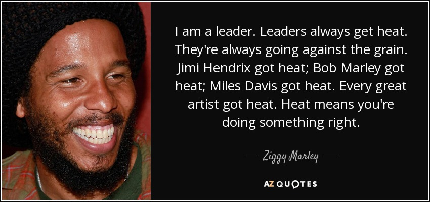 I am a leader. Leaders always get heat. They're always going against the grain. Jimi Hendrix got heat; Bob Marley got heat; Miles Davis got heat. Every great artist got heat. Heat means you're doing something right. - Ziggy Marley