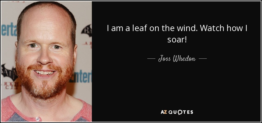I am a leaf on the wind. Watch how I soar! - Joss Whedon