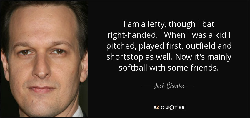 I am a lefty, though I bat right-handed... When I was a kid I pitched, played first, outfield and shortstop as well. Now it's mainly softball with some friends. - Josh Charles