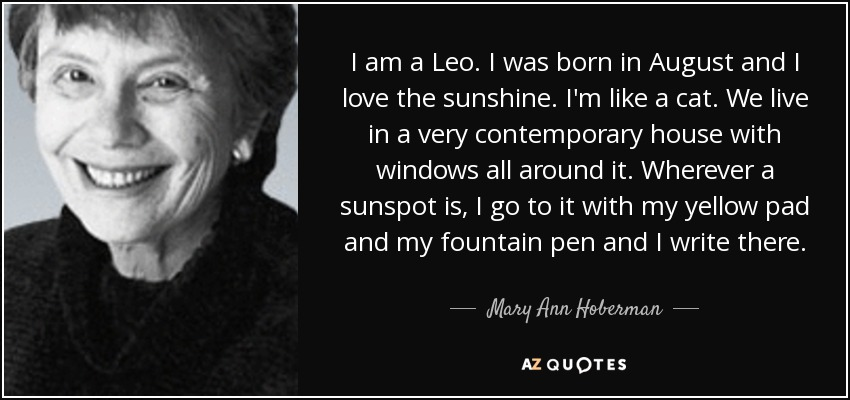 I am a Leo. I was born in August and I love the sunshine. I'm like a cat. We live in a very contemporary house with windows all around it. Wherever a sunspot is, I go to it with my yellow pad and my fountain pen and I write there. - Mary Ann Hoberman