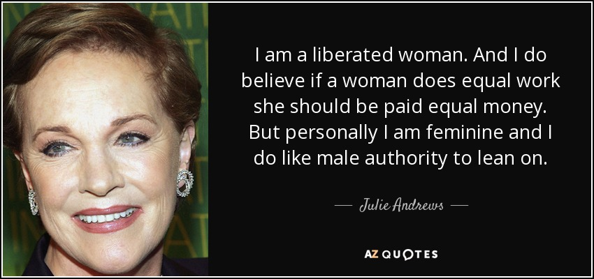 I am a liberated woman. And I do believe if a woman does equal work she should be paid equal money. But personally I am feminine and I do like male authority to lean on. - Julie Andrews