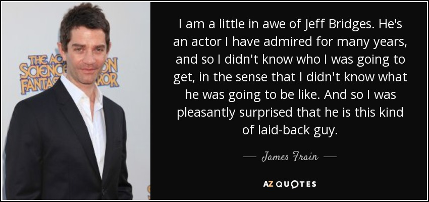 I am a little in awe of Jeff Bridges. He's an actor I have admired for many years, and so I didn't know who I was going to get, in the sense that I didn't know what he was going to be like. And so I was pleasantly surprised that he is this kind of laid-back guy. - James Frain