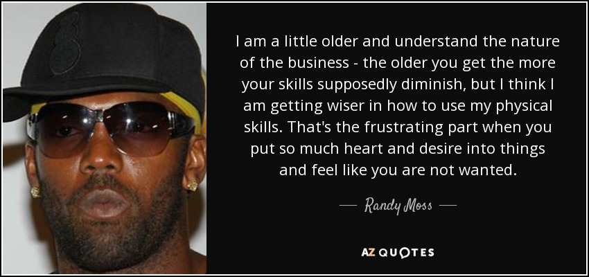 I am a little older and understand the nature of the business - the older you get the more your skills supposedly diminish, but I think I am getting wiser in how to use my physical skills. That's the frustrating part when you put so much heart and desire into things and feel like you are not wanted. - Randy Moss