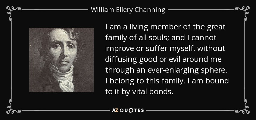 I am a living member of the great family of all souls; and I cannot improve or suffer myself, without diffusing good or evil around me through an ever-enlarging sphere. I belong to this family. I am bound to it by vital bonds. - William Ellery Channing