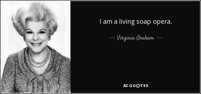 I am a living soap opera. - Virginia Graham