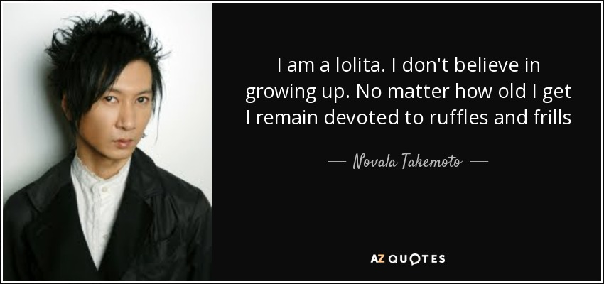I am a lolita. I don't believe in growing up. No matter how old I get I remain devoted to ruffles and frills - Novala Takemoto