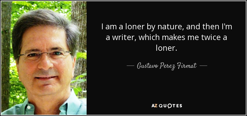 I am a loner by nature, and then I'm a writer, which makes me twice a loner. - Gustavo Perez Firmat