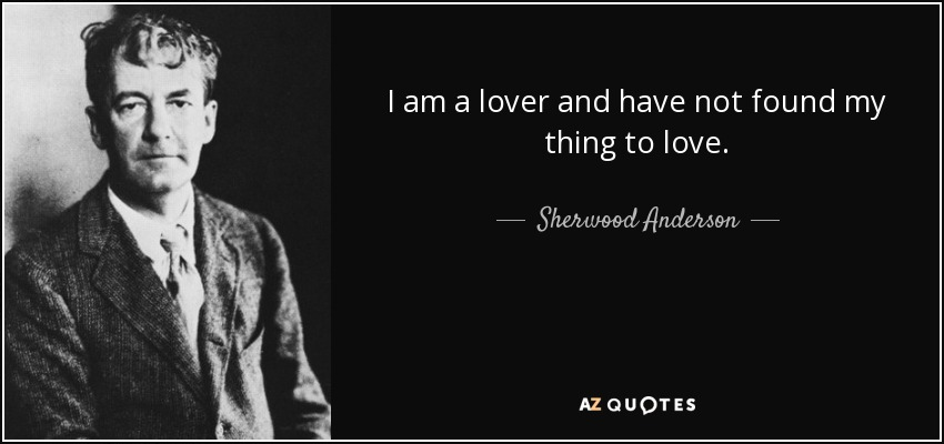 I am a lover and have not found my thing to love. - Sherwood Anderson